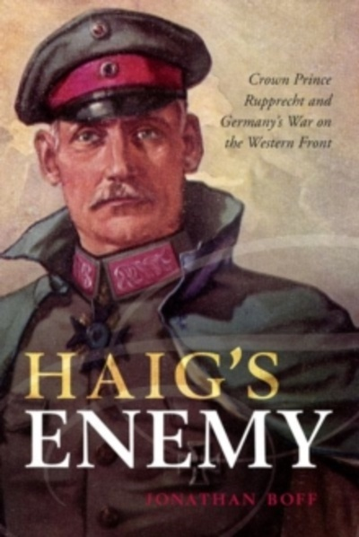 Haig's Enemy : Crown Prince Rupprecht and Germany's War on the Western Front