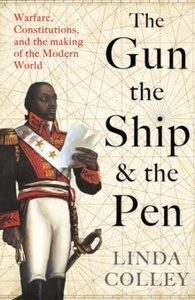 The Gun, the Ship, and the Pen : Warfare, Constitutions and the Making of the Modern World